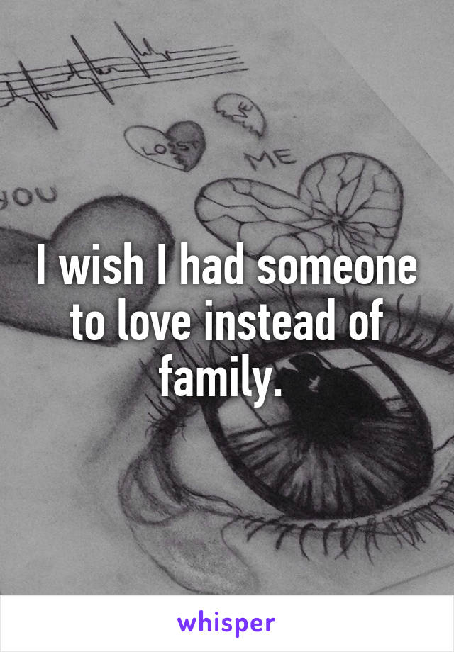 I wish I had someone to love instead of family.