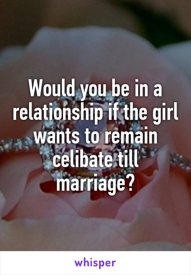 Would you be in a relationship if the girl wants to remain celibate till marriage?