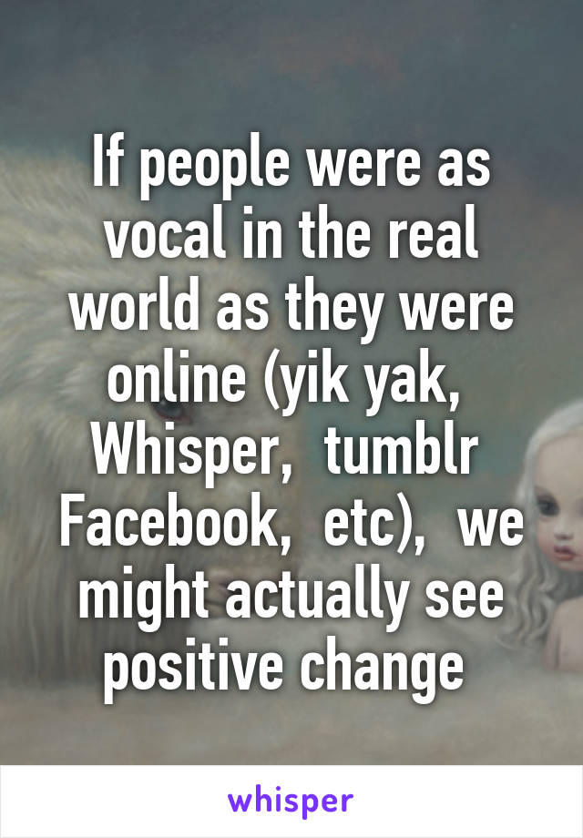 If people were as vocal in the real world as they were online (yik yak,  Whisper,  tumblr  Facebook,  etc),  we might actually see positive change