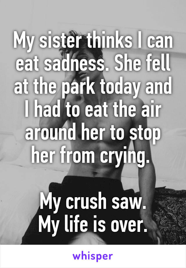 My sister thinks I can eat sadness. She fell at the park today and I had to eat the air around her to stop her from crying.   My crush saw. My life is over.