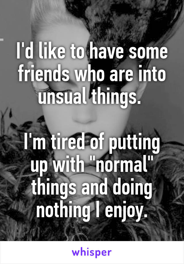 "I'd like to have some friends who are into unsual things.   I'm tired of putting up with ""normal"" things and doing nothing I enjoy."