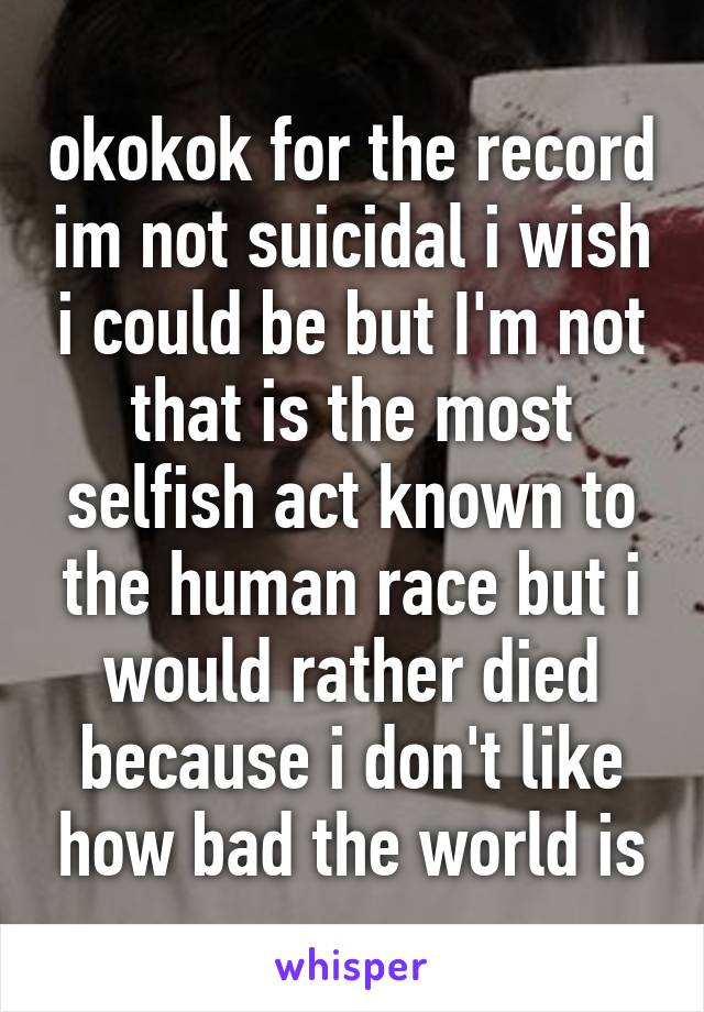 okokok for the record im not suicidal i wish i could be but I'm not that is the most selfish act known to the human race but i would rather died because i don't like how bad the world is