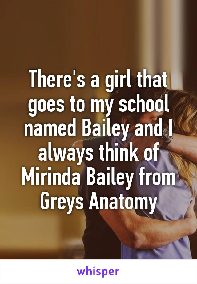 There's a girl that goes to my school named Bailey and I always think of Mirinda Bailey from Greys Anatomy