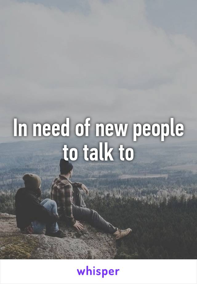 In need of new people to talk to
