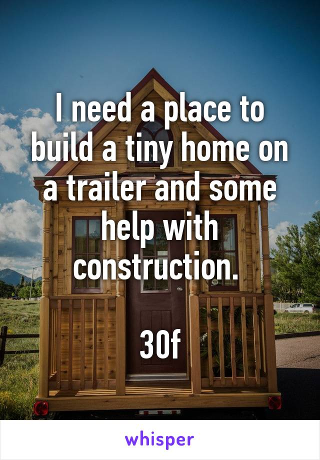 I need a place to build a tiny home on a trailer and some help with construction.   30f