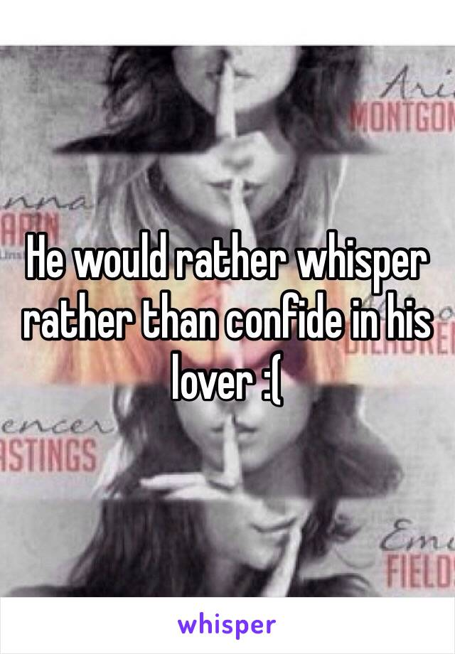 He would rather whisper rather than confide in his lover :(