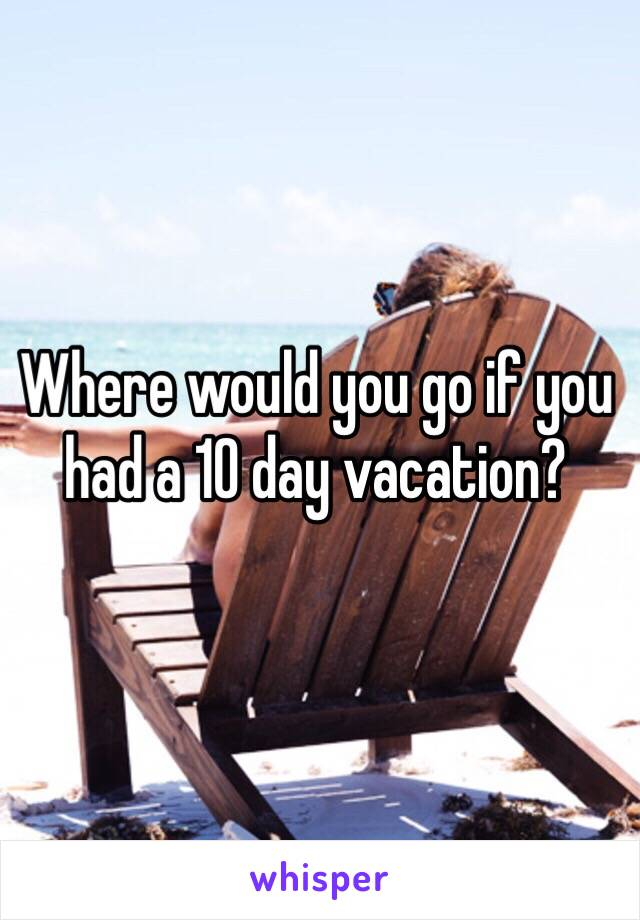 Where would you go if you had a 10 day vacation?