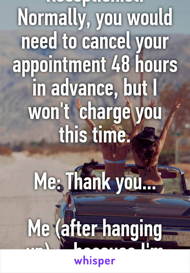 Receptionist: Normally, you would need to cancel your appointment 48 hours in advance, but I won't  charge you this time.  Me: Thank you...  Me (after hanging up): ...because I'm never coming back!