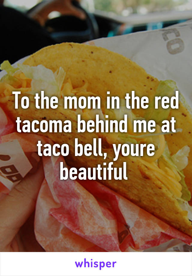 To the mom in the red tacoma behind me at taco bell, youre beautiful