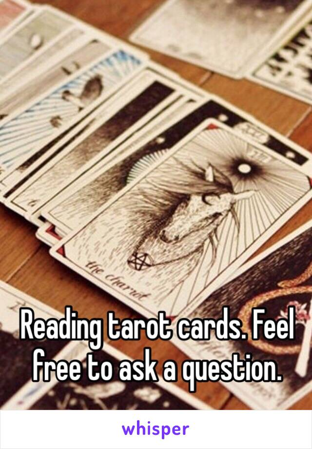 Reading tarot cards. Feel free to ask a question.