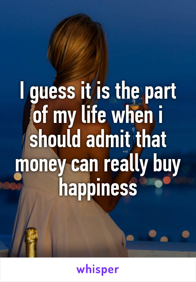I guess it is the part of my life when i should admit that money can really buy happiness