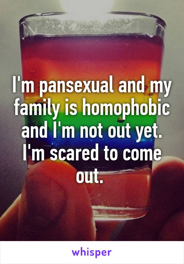 I'm pansexual and my family is homophobic and I'm not out yet. I'm scared to come out.