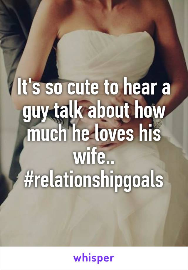 It's so cute to hear a guy talk about how much he loves his wife.. #relationshipgoals
