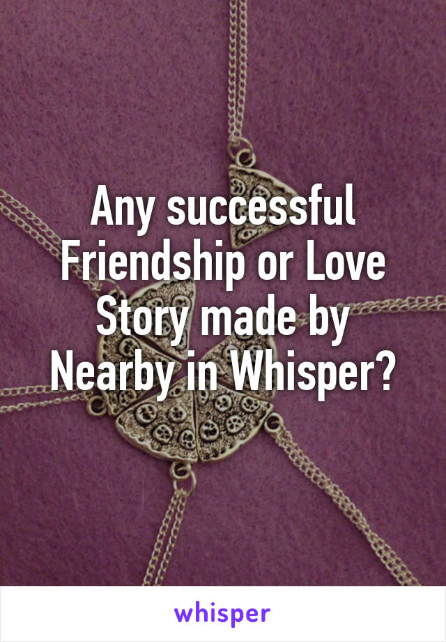 Any successful Friendship or Love Story made by Nearby in Whisper?