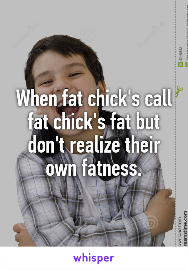 When fat chick's call fat chick's fat but don't realize their own fatness.