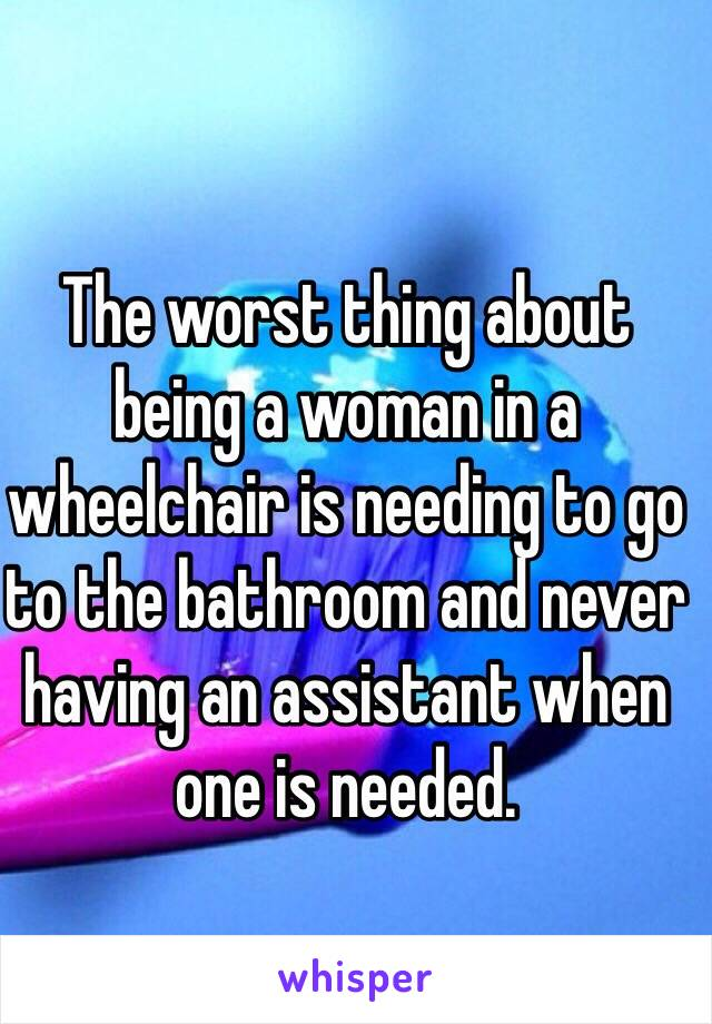 The worst thing about being a woman in a wheelchair is needing to go to the bathroom and never having an assistant when one is needed.