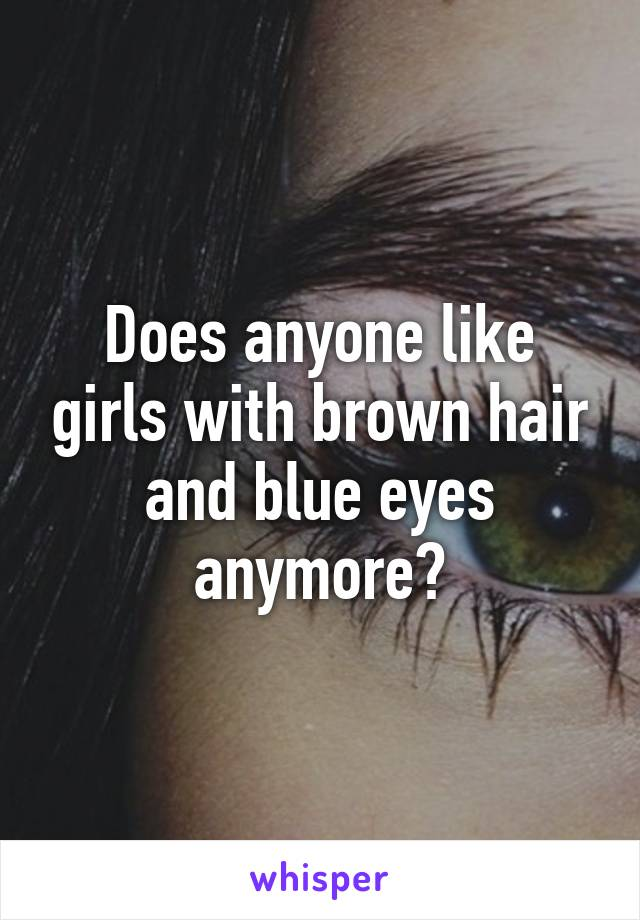 Does anyone like girls with brown hair and blue eyes anymore?