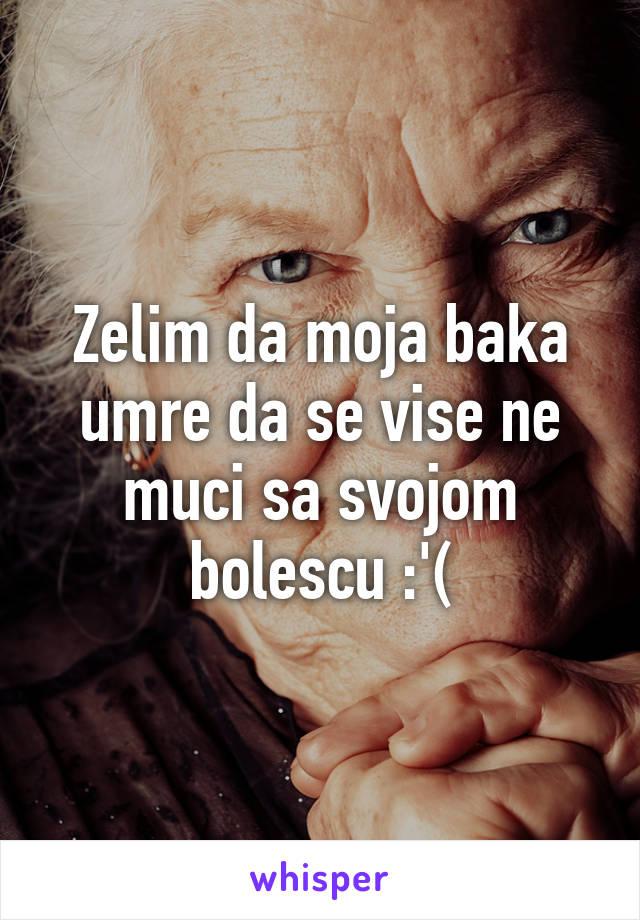 Zelim da moja baka umre da se vise ne muci sa svojom bolescu :'(