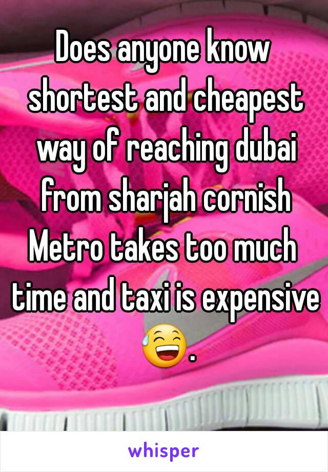 Does anyone know shortest and cheapest way of reaching dubai from sharjah cornish Metro takes too much time and taxi is expensive 😅.