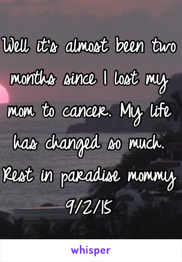 Well it's almost been two months since I lost my mom to cancer. My life has changed so much.  Rest in paradise mommy  9/2/15