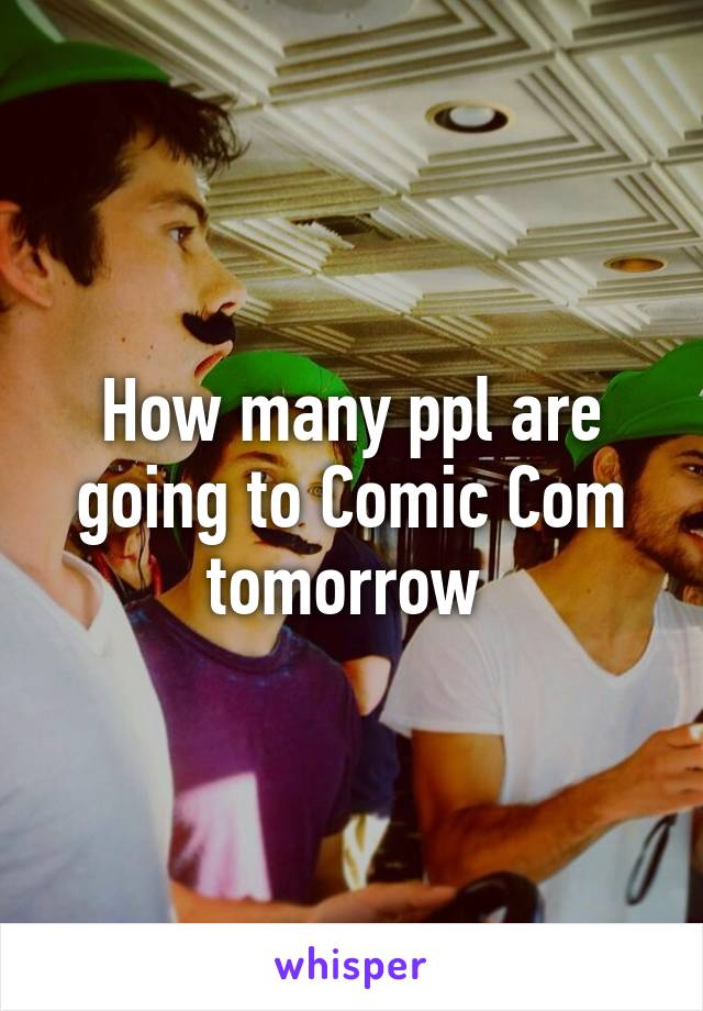 How many ppl are going to Comic Com tomorrow