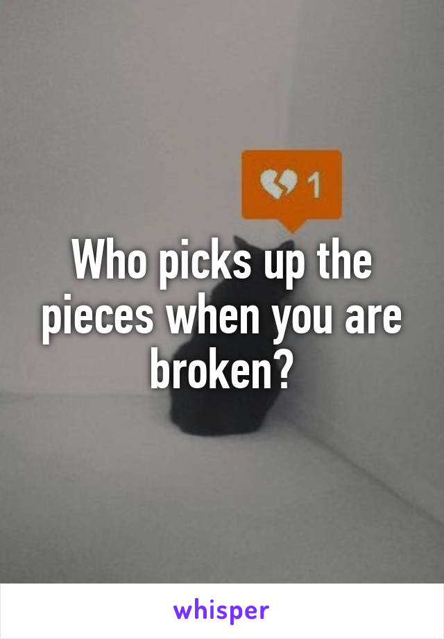 Who picks up the pieces when you are broken?