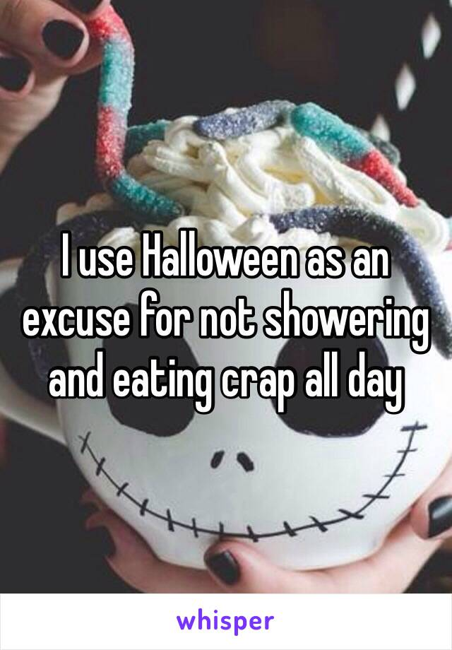 I use Halloween as an excuse for not showering and eating crap all day