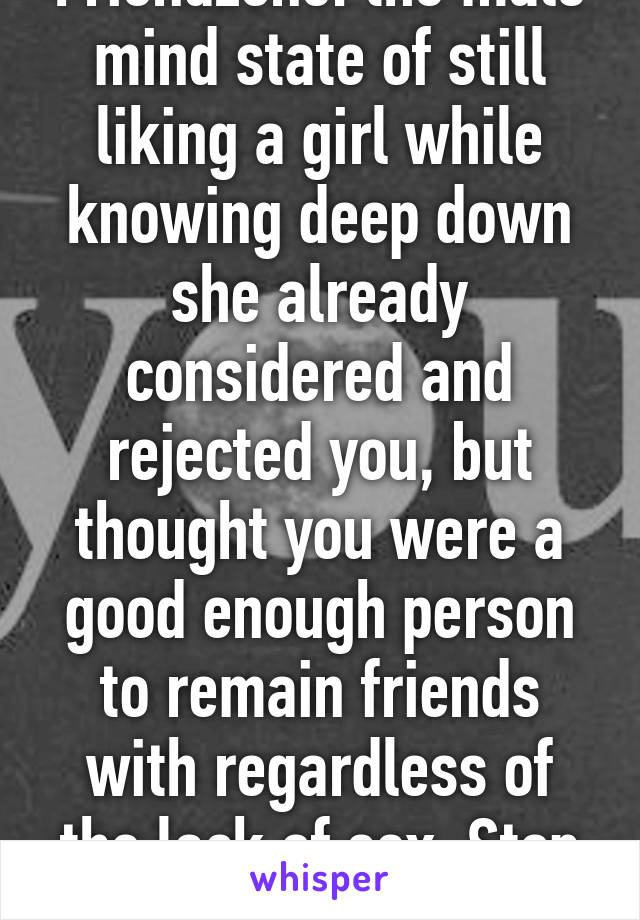 Friendzone: the male mind state of still liking a girl while knowing deep down she already considered and rejected you, but thought you were a good enough person to remain friends with regardless of the lack of sex. Stop bitching guys.