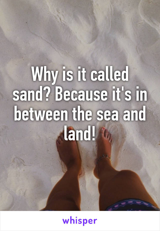 Why is it called sand? Because it's in between the sea and land!