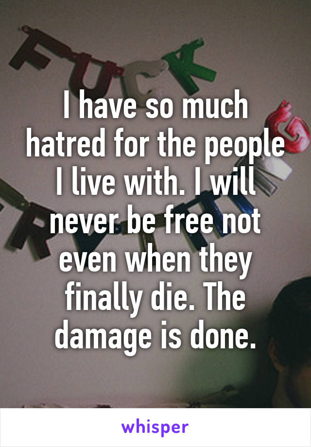 I have so much hatred for the people I live with. I will never be free not even when they finally die. The damage is done.