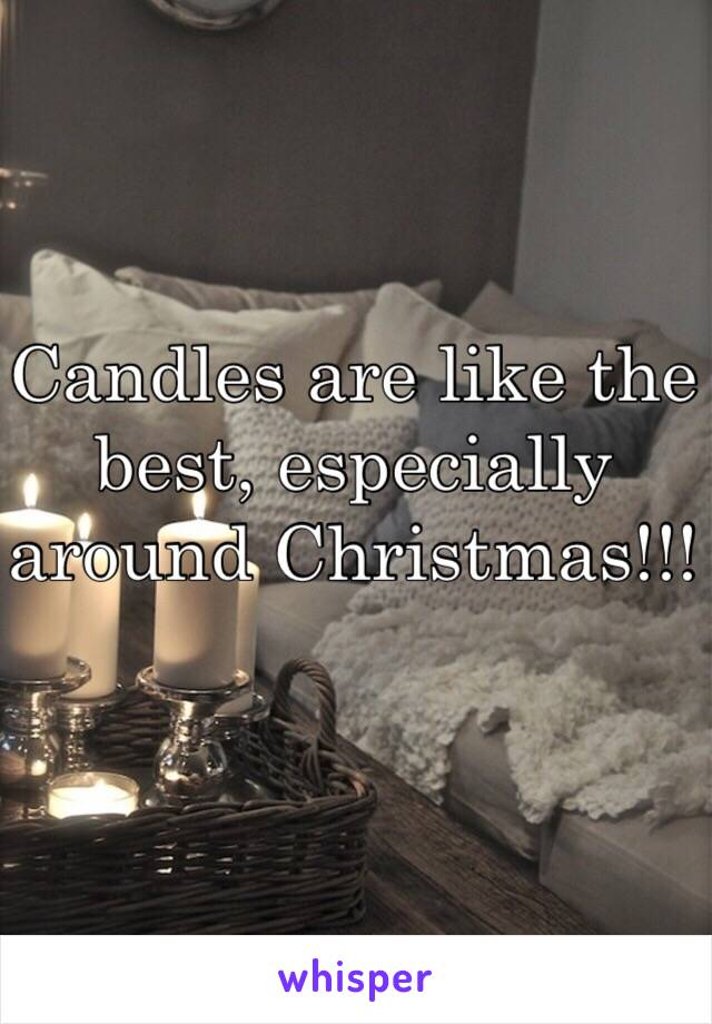 Candles are like the best, especially around Christmas!!!