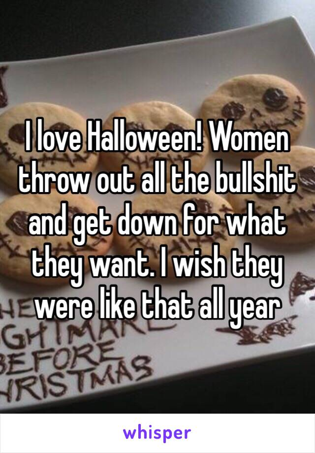 I love Halloween! Women throw out all the bullshit and get down for what they want. I wish they were like that all year
