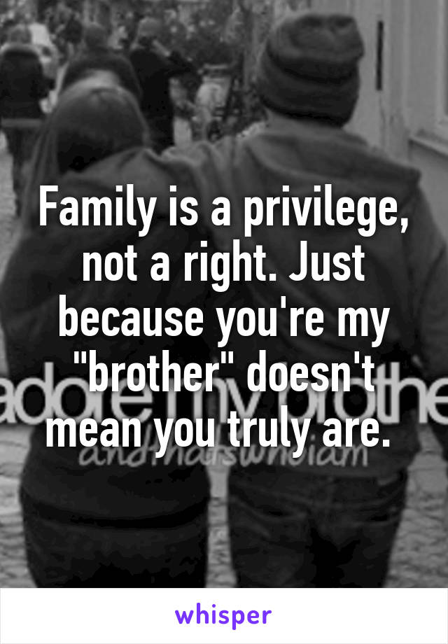 """Family is a privilege, not a right. Just because you're my """"brother"""" doesn't mean you truly are."""