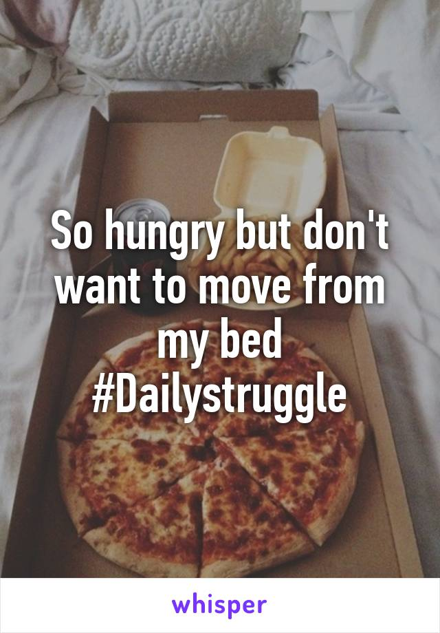 So hungry but don't want to move from my bed #Dailystruggle