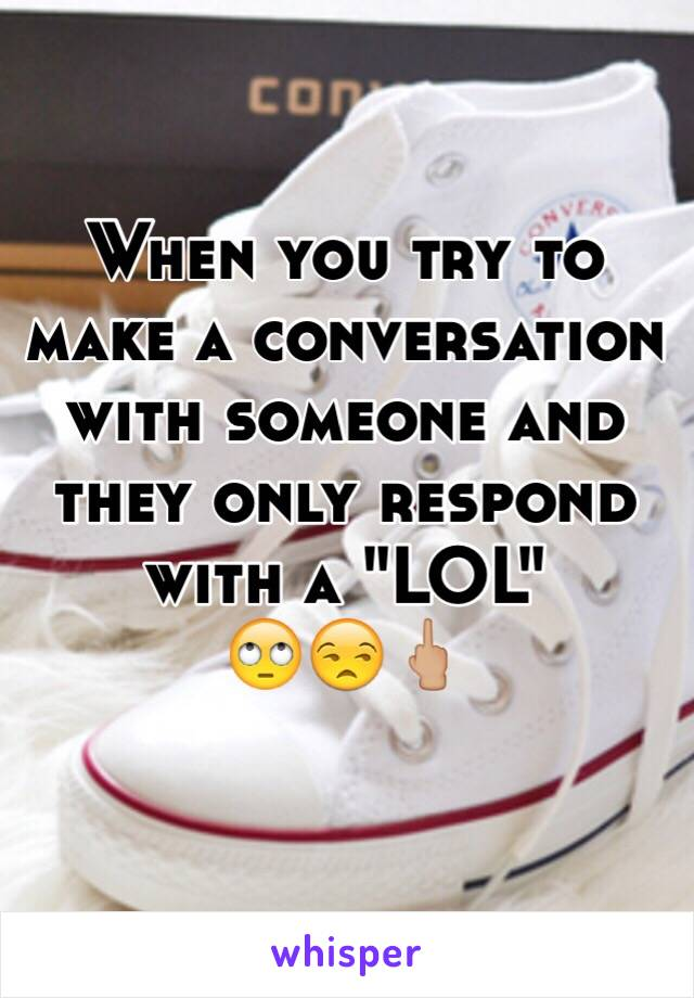 """When you try to make a conversation with someone and they only respond with a """"LOL""""  🙄😒🖕🏼"""