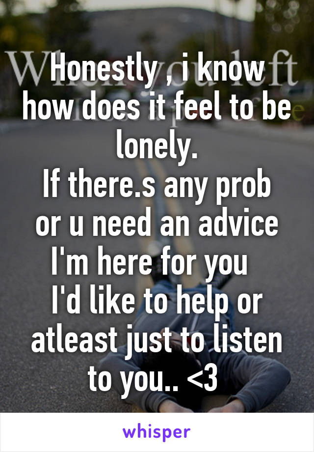 Honestly , i know how does it feel to be lonely. If there.s any prob or u need an advice I'm here for you   I'd like to help or atleast just to listen to you.. <3