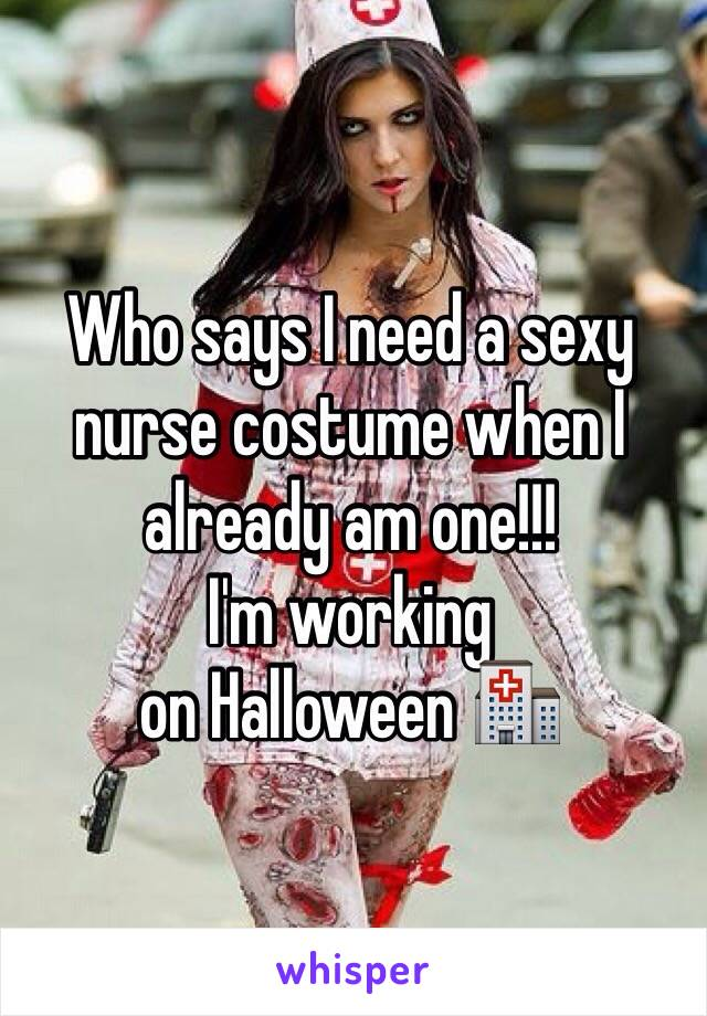 Who says I need a sexy nurse costume when I already am one!!!  I'm working  on Halloween 🏥
