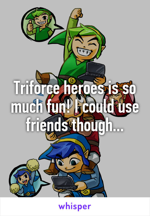 Triforce heroes is so much fun! I could use friends though...