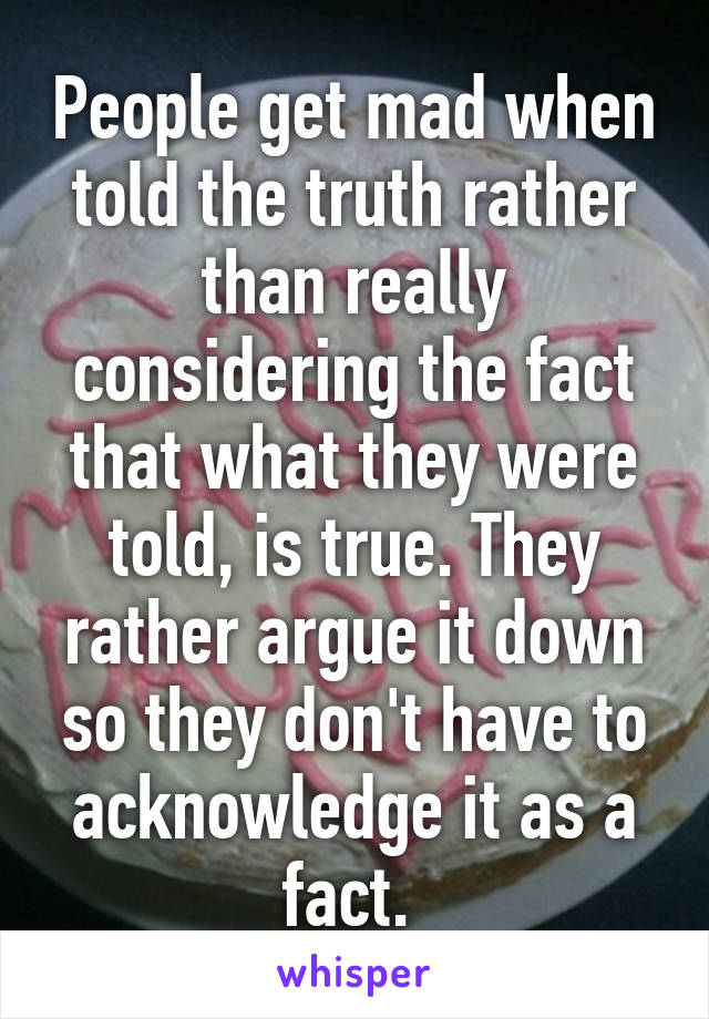 People get mad when told the truth rather than really considering the fact that what they were told, is true. They rather argue it down so they don't have to acknowledge it as a fact.