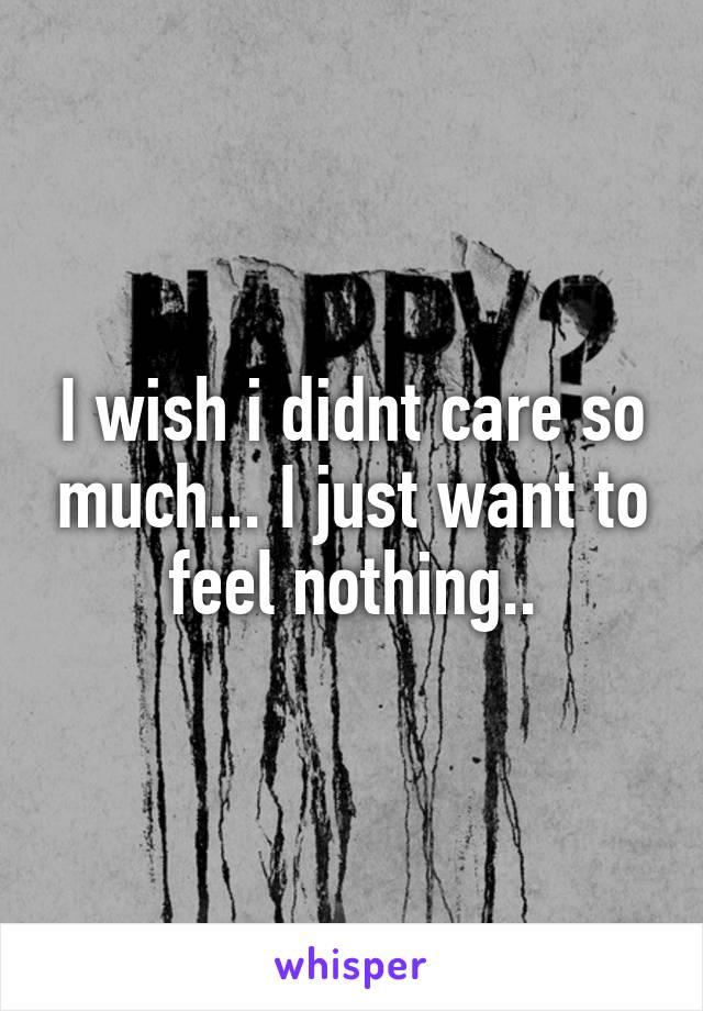 I wish i didnt care so much... I just want to feel nothing..