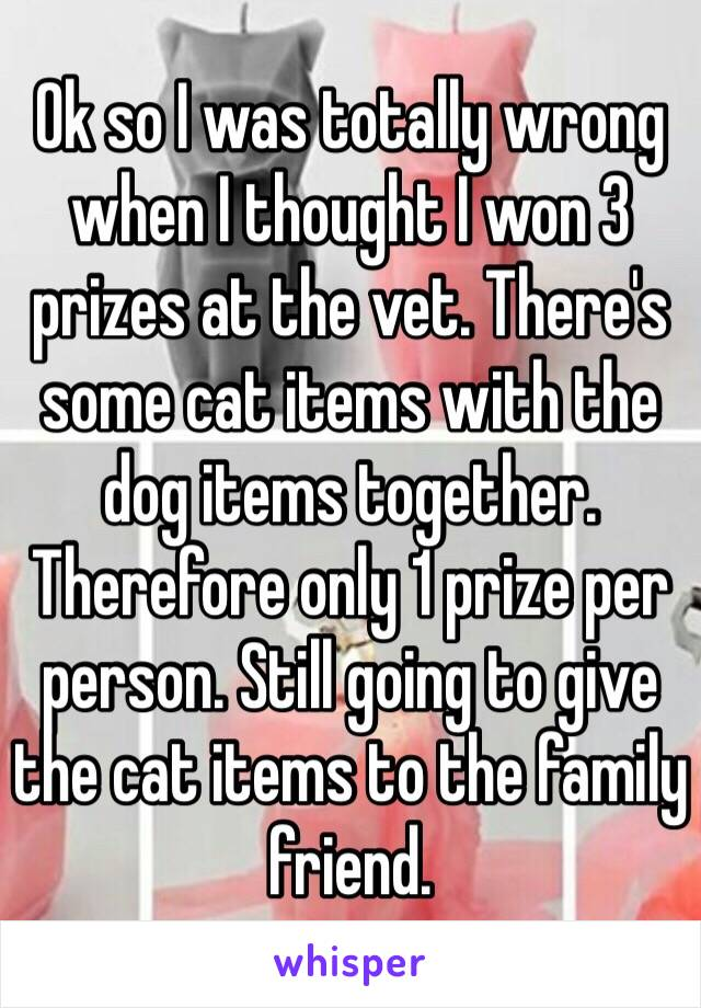 Ok so I was totally wrong when I thought I won 3 prizes at the vet. There's some cat items with the dog items together. Therefore only 1 prize per person. Still going to give the cat items to the family friend.