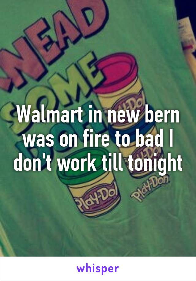 Walmart in new bern was on fire to bad I don't work till tonight