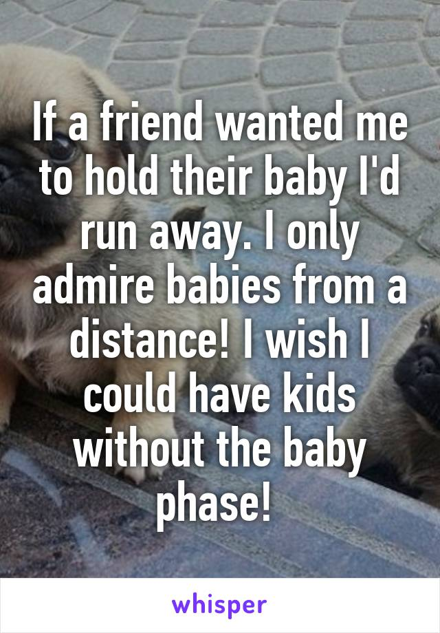 If a friend wanted me to hold their baby I'd run away. I only admire babies from a distance! I wish I could have kids without the baby phase!