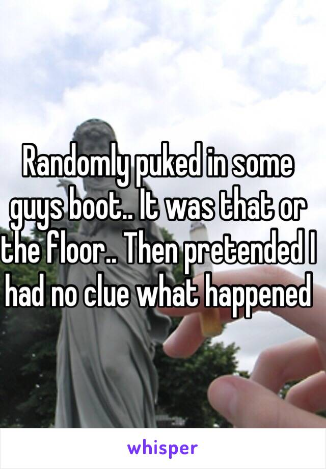 Randomly puked in some guys boot.. It was that or the floor.. Then pretended I had no clue what happened