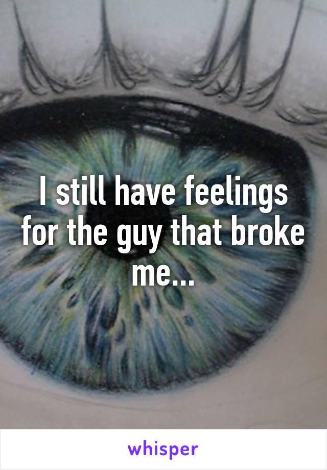 I still have feelings for the guy that broke me...
