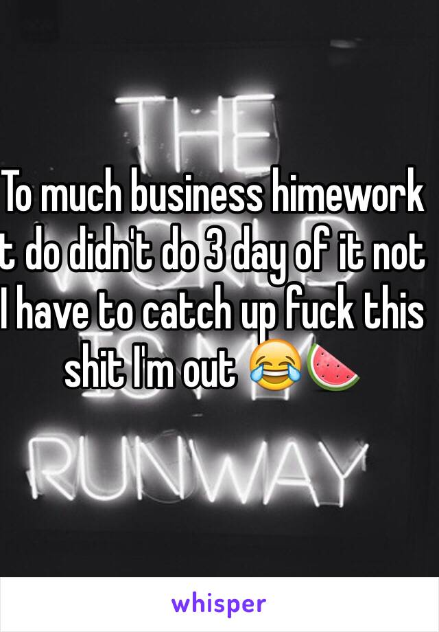 To much business himework t do didn't do 3 day of it not I have to catch up fuck this shit I'm out 😂🍉
