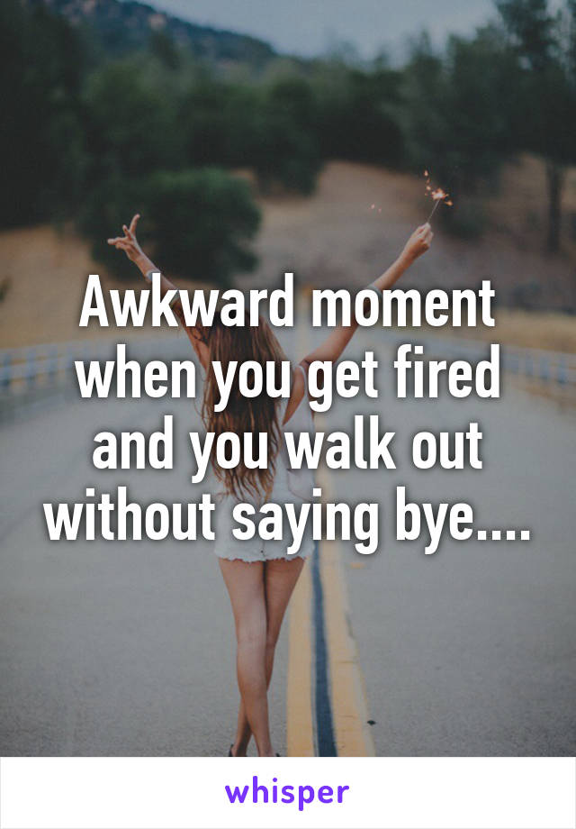 Awkward moment when you get fired and you walk out without saying bye....