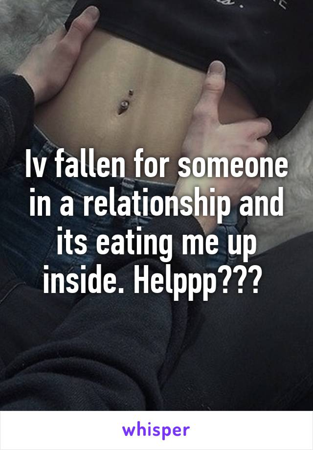 Iv fallen for someone in a relationship and its eating me up inside. Helppp???