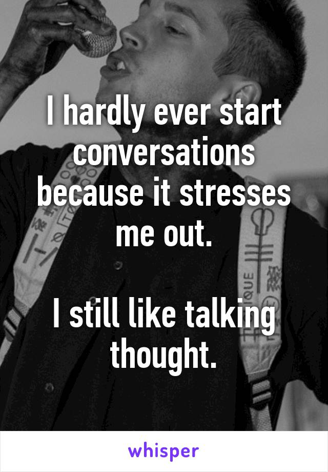 I hardly ever start conversations because it stresses me out.  I still like talking thought.