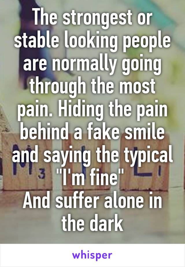 """The strongest or stable looking people are normally going through the most pain. Hiding the pain behind a fake smile and saying the typical """"I'm fine""""  And suffer alone in the dark"""